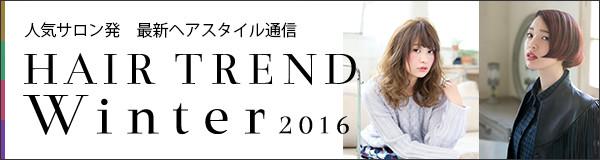 人気サロン発 最新ヘアスタイル通信 HAIR TREND 2016 Winter